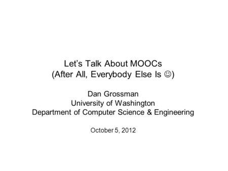 Let's Talk About MOOCs (After All, Everybody Else Is ) Dan Grossman University of Washington Department of Computer Science & Engineering October 5, 2012.
