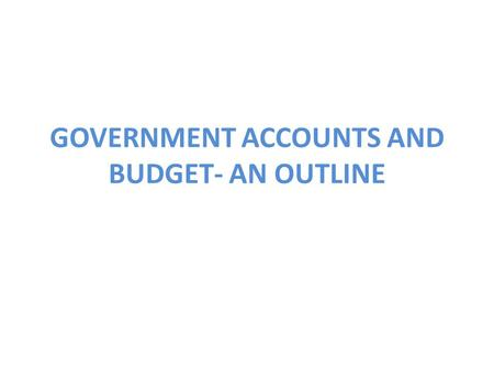 GOVERNMENT ACCOUNTS AND BUDGET- AN OUTLINE. GOVERNMENT ACCOUNTS 1.Accounts of Union Government - showing receipts and disbursements, surplus or deficit.