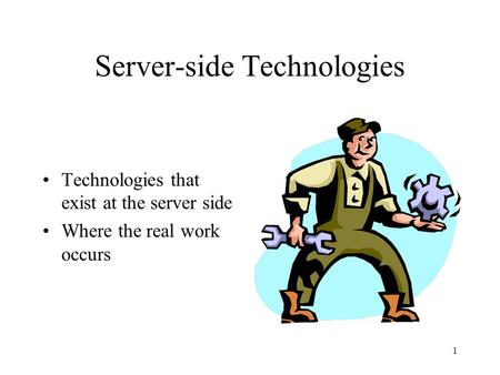 1 Server-side <strong>Technologies</strong> <strong>Technologies</strong> that exist at the server side Where the real work occurs.