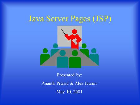 Java Server Pages (JSP) Presented by: Ananth Prasad & Alex Ivanov May 10, 2001.