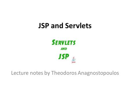 JSP and Servlets Lecture notes by Theodoros Anagnostopoulos.