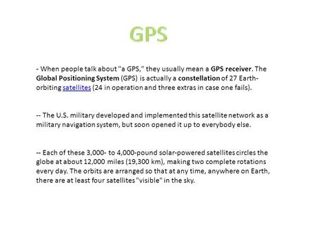 ­- When people talk about a GPS, they usually mean a GPS receiver. The Global Positioning System (GPS) is actually a constellation of 27 Earth- orbiting.