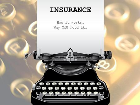 INSURANCE How it works… Why YOU need it…. ALL ABOUT RISK The chance of financial loss from some type of danger RISK MANAGEMENT AVOID THE RISK – Don't.