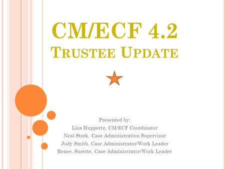 CM/ECF 4.2 T RUSTEE U PDATE Presented by: Lisa Huppertz, CM/ECF Coordinator Neal Stork, Case Administration Supervisor Judy Smith, Case Administrator/Work.