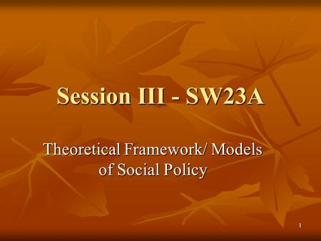 1 Session III - SW23A Theoretical Framework/ Models of <strong>Social</strong> Policy.