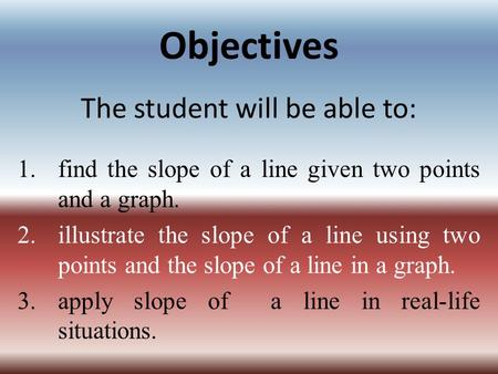 Objectives The student will be able to: 1.find the slope of a line given two points and a graph. 2.illustrate the slope of a line using two points and.