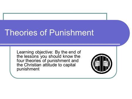 Theories of Punishment Learning objective: By the end of the lessons you should know the four theories of punishment and the Christian attitude to capital.