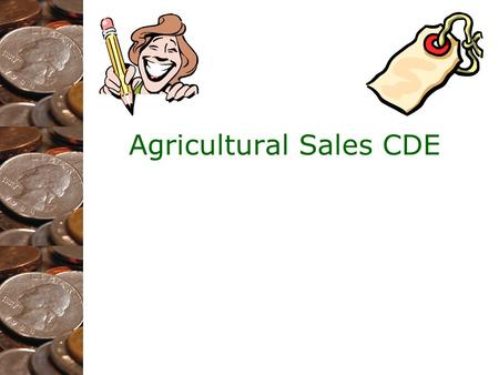"Agricultural Sales CDE. ""So, What is Ag Sales?"" It is: –Interactive –People Oriented –A growing segment of the agriculture industry It is NOT: –A prepared."
