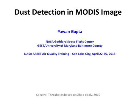 Dust Detection in MODIS Image Spectral Thresholds based on Zhao et al., 2010 Pawan Gupta NASA Goddard Space Flight Center GEST/University of Maryland Baltimore.