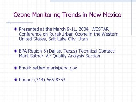 Ozone Monitoring Trends in New Mexico Presented at the March 9-11, 2004, WESTAR Conference on Rural/Urban Ozone in the Western United States, Salt Lake.