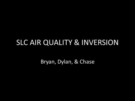 SLC AIR QUALITY & INVERSION Bryan, Dylan, & Chase.