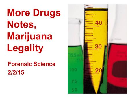 More Drugs Notes, Marijuana Legality Forensic Science 2/2/15.