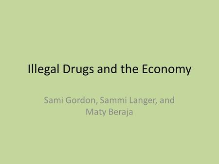 Illegal Drugs and the Economy Sami Gordon, Sammi Langer, and Maty Beraja.