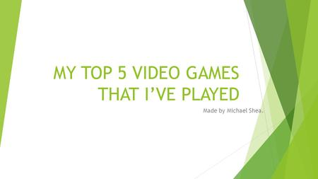 MY TOP 5 VIDEO GAMES THAT I'VE PLAYED Made by Michael Shea.