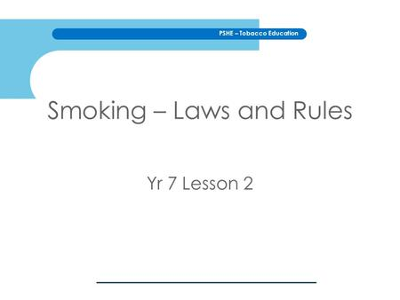 PSHE – Tobacco Education Smoking – Laws and Rules Yr 7 Lesson 2.