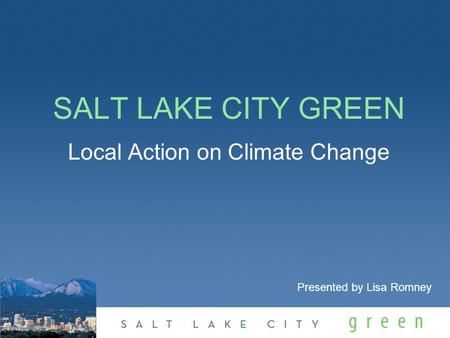 SALT LAKE CITY GREEN Local Action on Climate Change Presented by Lisa Romney.