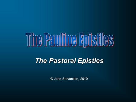 The Pastoral Epistles © John Stevenson, 2010. Week One Week Two Week Three Week Four Week Five Early years Paul the Bishop Church planter & overseer Paul's.