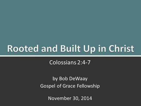 Rooted and Built up in Christ: Colossians 2:4-71 Colossians 2:4-7 by Bob DeWaay Gospel of Grace Fellowship November 30, 2014.