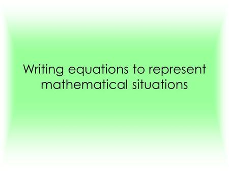 Writing equations to represent mathematical situations.