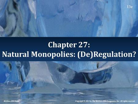 Chapter 27: Natural Monopolies: (De)Regulation? Copyright © 2013 by The McGraw-Hill Companies, Inc. All rights reserved. McGraw-Hill/Irwin 13e.