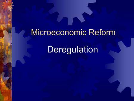Microeconomic Reform Deregulation Deregulation of Markets comes under  Deregulation  Privatisation  Corporatisation.