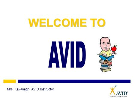 WELCOME TO AVID Mrs. Kavanagh, AVID Instructor.