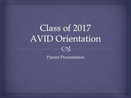 Parent Presentation.   To give students the skills required to be college ready  A consequence of AVID is that students will meet college eligibility.