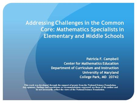 Addressing Challenges in the Common Core: Mathematics Specialists in Elementary and Middle Schools Patricia F. Campbell Center for Mathematics Education.