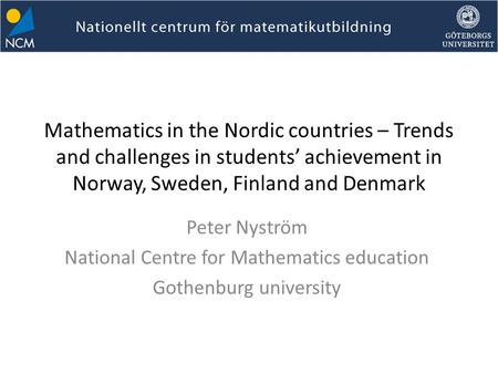Mathematics in the Nordic countries – Trends and challenges in students' achievement in Norway, Sweden, Finland and Denmark Peter Nyström National Centre.