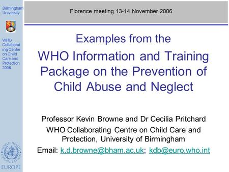 Examples from the WHO Information and Training Package on the Prevention of Child Abuse and Neglect Professor Kevin Browne and Dr Cecilia Pritchard WHO.