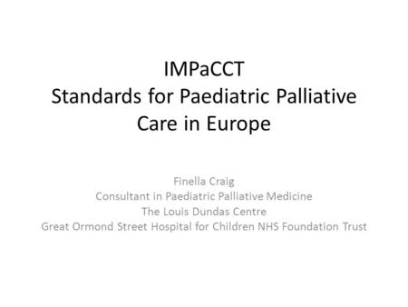 IMPaCCT Standards for Paediatric Palliative Care in Europe Finella Craig Consultant in Paediatric Palliative Medicine The Louis Dundas Centre Great Ormond.