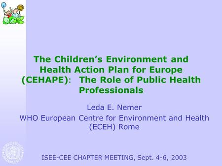 The Children's Environment and Health Action Plan for Europe (CEHAPE) : The Role of Public Health Professionals Leda E. Nemer WHO European Centre for Environment.