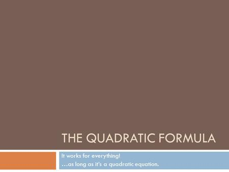 THE QUADRATIC FORMULA It works for everything! …as long as it's a quadratic equation.