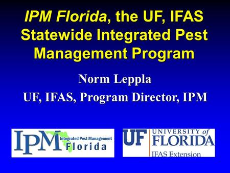 IPM Florida, the UF, IFAS Statewide Integrated Pest Management Program Norm Leppla UF, IFAS, Program Director, IPM.