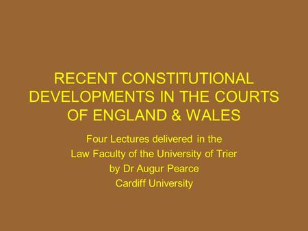 RECENT CONSTITUTIONAL DEVELOPMENTS IN THE COURTS OF ENGLAND & WALES Four Lectures delivered in the Law Faculty of the University of Trier by Dr Augur Pearce.