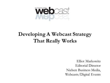Developing A Webcast Strategy That Really Works Elliot Markowitz Editorial Director Nielsen Business Media, Webcasts/Digital Events.