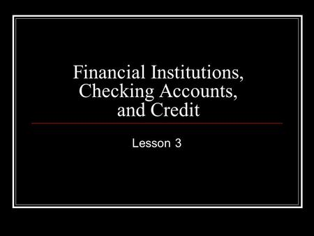 Financial Institutions, Checking Accounts, and Credit Lesson 3.