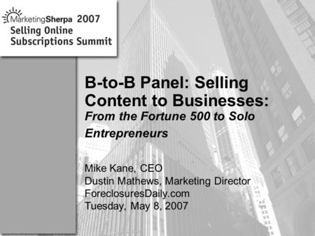 More data on this topic available from:: Mike Kane, CEO Dustin Mathews, Marketing Director ForeclosuresDaily.com Tuesday, May 8, 2007 B-to-B Panel: Selling.