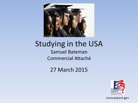 Www.export.gov Studying in the USA Samuel Bateman Commercial Attaché 27 March 2015.