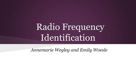 Radio Frequency Identification Annemarie Wegley and Emily Woesle.