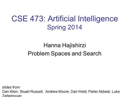 CSE 473: Artificial Intelligence Spring 2014 Hanna Hajishirzi Problem Spaces and Search slides from Dan Klein, Stuart Russell, Andrew Moore, Dan Weld,