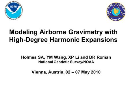 Modeling Airborne Gravimetry with High-Degree Harmonic Expansions Holmes SA, YM Wang, XP Li and DR Roman National Geodetic Survey/NOAA Vienna, Austria,