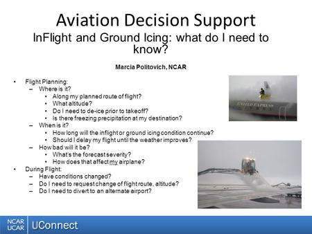Aviation Decision Support InFlight and Ground Icing: what do I need to know? Marcia Politovich, NCAR Flight Planning: –Where is it? Along my planned route.