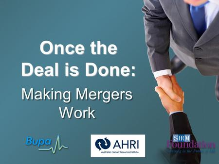 Once the Deal is Done: Making Mergers Work. Hosted by Wayne Cascio, Ph.D. SHRM Foundation's 8 th DVD Filmed at Bupa Australia Headquarters, Melbourne,