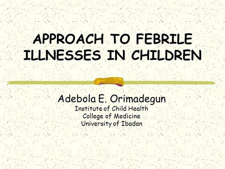 APPROACH TO FEBRILE ILLNESSES IN CHILDREN Adebola E. Orimadegun Institute of Child Health College of Medicine University of Ibadan.