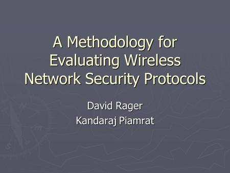 A Methodology for Evaluating Wireless Network Security Protocols David Rager Kandaraj Piamrat.