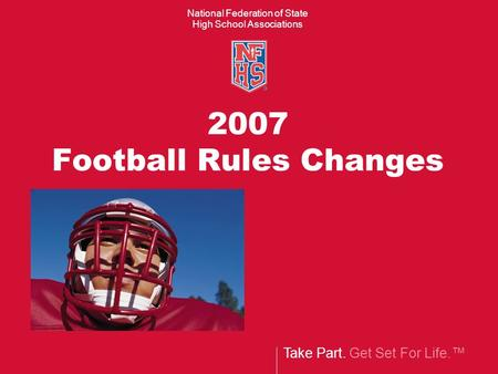 Take Part. Get Set For Life.™ National Federation of State High School Associations 2007 Football Rules Changes.