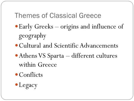 Themes of Classical Greece Early Greeks – origins and influence of geography Cultural and Scientific Advancements Athens VS Sparta – different cultures.