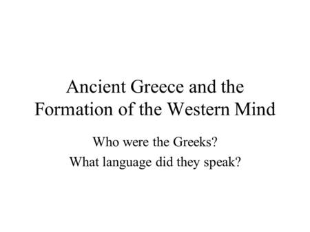 Ancient Greece and the Formation of the Western Mind Who were the Greeks? What language did they speak?
