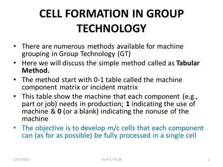 CELL FORMATION IN GROUP TECHNOLOGY There are numerous methods available for machine grouping in Group Technology (GT) Here we will discuss the simple method.
